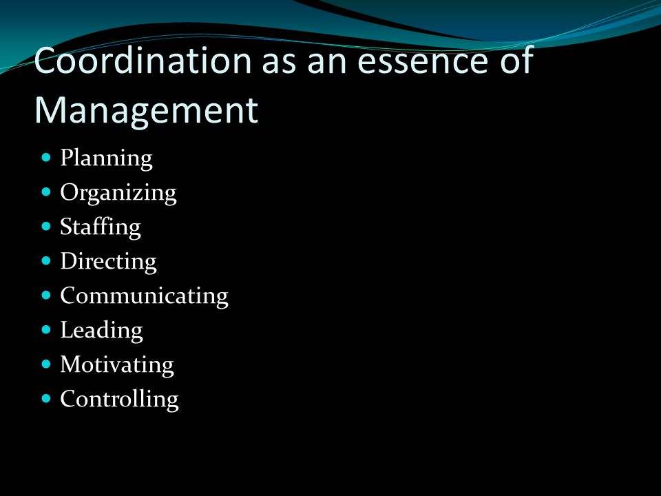 Coordination as an essence of Management Planning Organizing Staffing Directing Communicating Leading Motivating Controlling