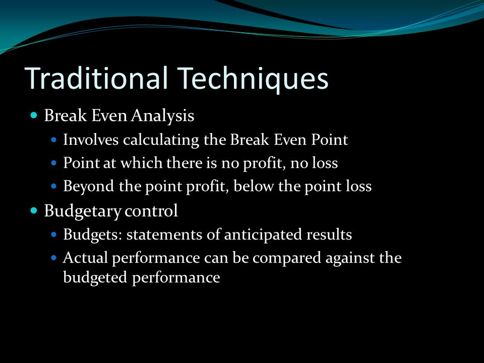 Traditional Techniques Break Even Analysis Involves calculating the Break Even Point Point at which there is no profit, no loss Beyond the point profit, below the point loss Budgetary control Budgets: statements of anticipated results Actual performance can be compared against the budgeted performance