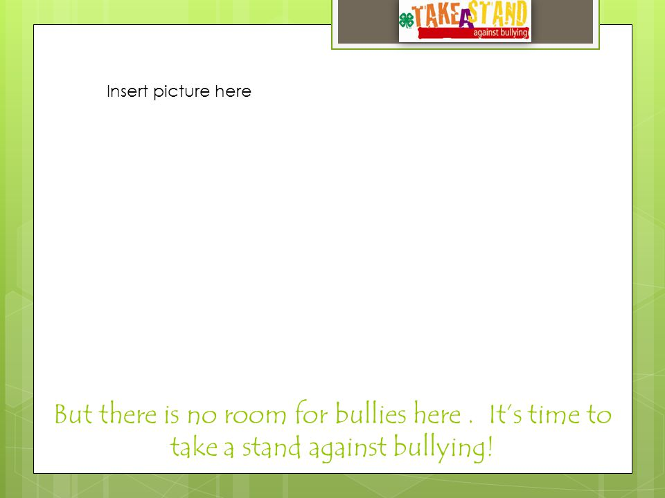 But there is no room for bullies here. It's time to take a stand against bullying.