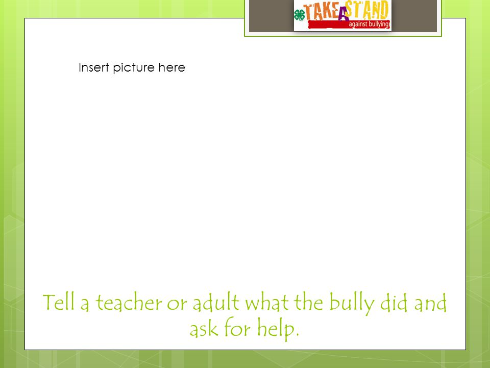 Tell a teacher or adult what the bully did and ask for help. Insert picture here