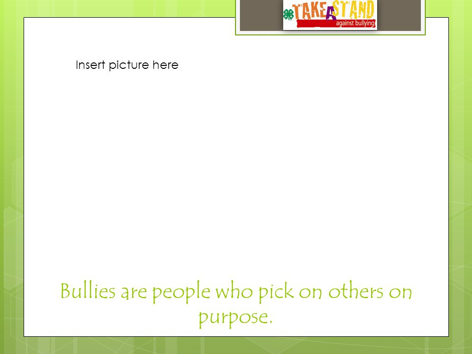Bullies are people who pick on others on purpose. Insert picture here