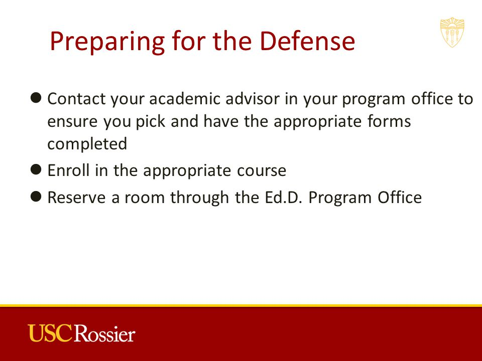 Preparing for the Defense Contact your academic advisor in your program office to ensure you pick and have the appropriate forms completed Enroll in the appropriate course Reserve a room through the Ed.D.