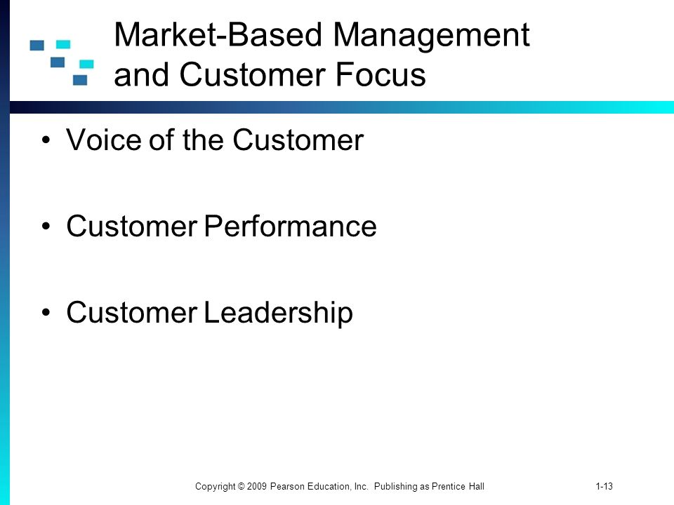 1-13Copyright © 2009 Pearson Education, Inc. Publishing as Prentice Hall Market-Based Management and Customer Focus Voice of the Customer Customer Per