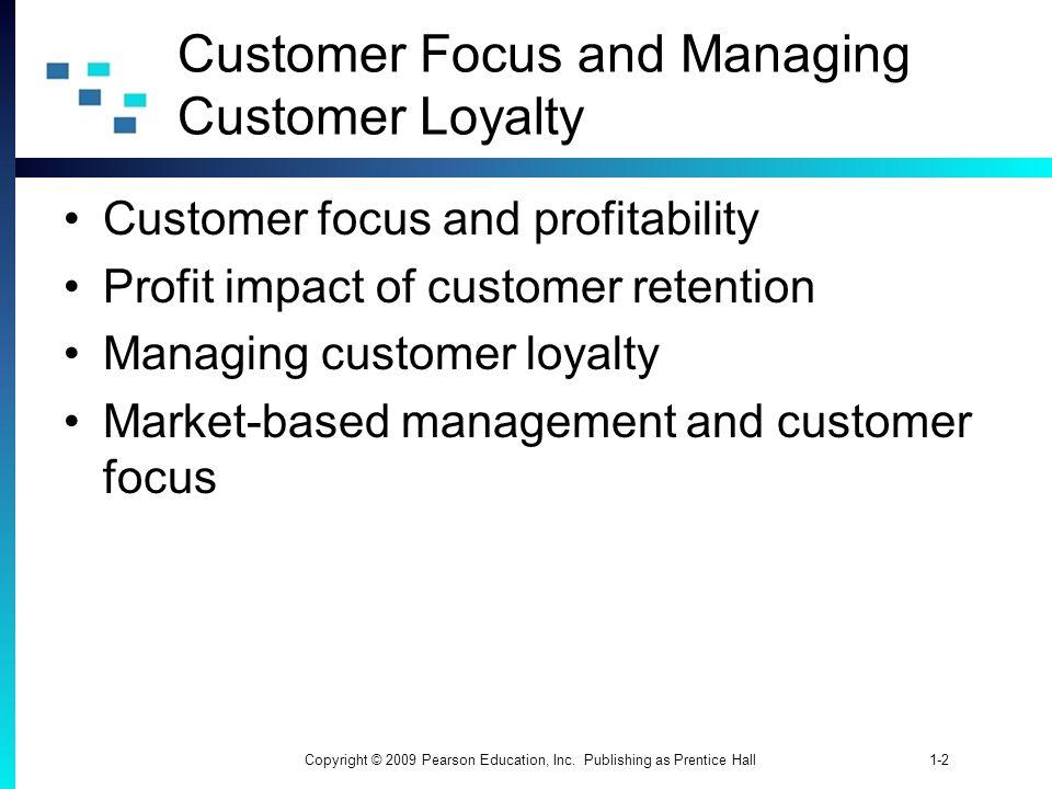 1-2Copyright © 2009 Pearson Education, Inc. Publishing as Prentice Hall Customer Focus and Managing Customer Loyalty Customer focus and profitability