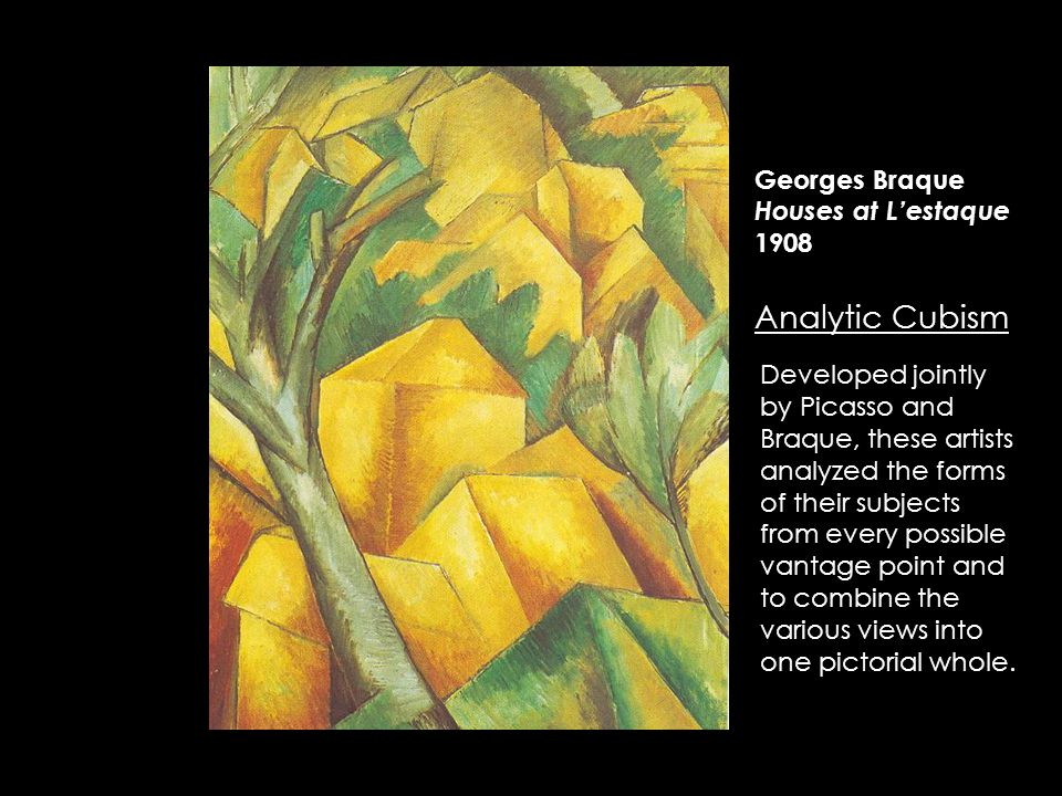 Georges Braque Houses at L'estaque 1908 Analytic Cubism Developed jointly by Picasso and Braque, these artists analyzed the forms of their subjects from every possible vantage point and to combine the various views into one pictorial whole.