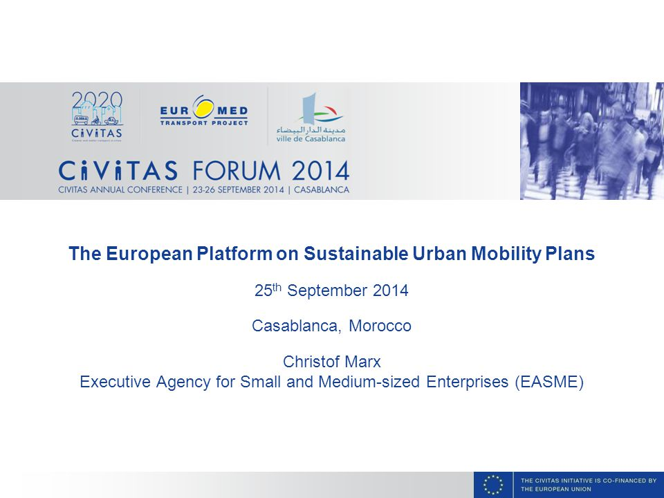The European Platform on Sustainable Urban Mobility Plans 25 th September 2014 Casablanca, Morocco Christof Marx Executive Agency for Small and Medium-sized Enterprises (EASME)