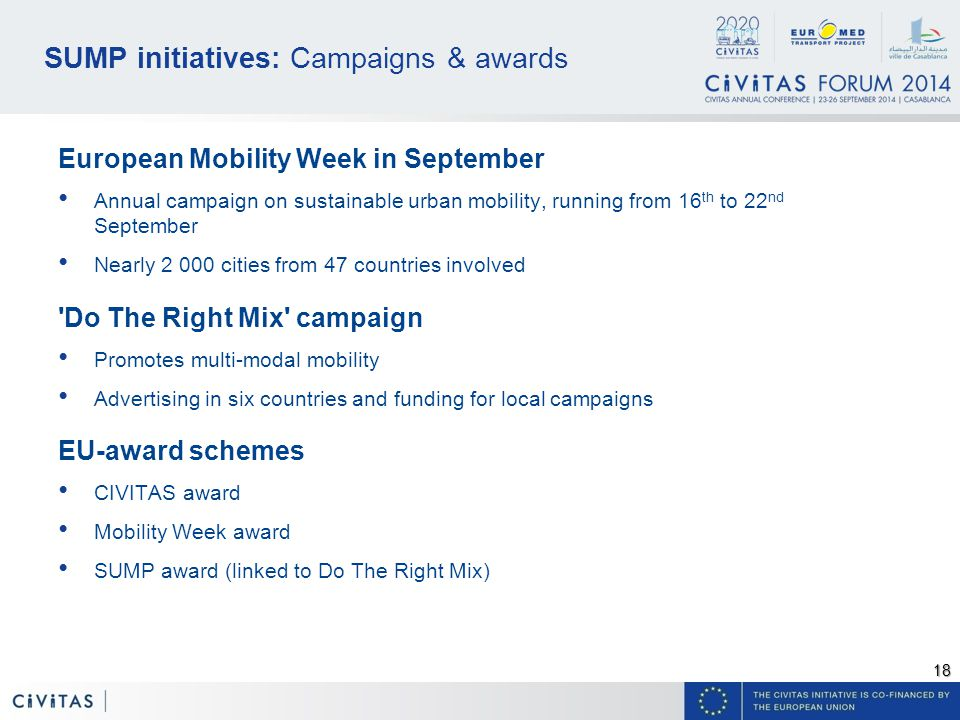 18 SUMP initiatives: Campaigns & awards European Mobility Week in September Annual campaign on sustainable urban mobility, running from 16 th to 22 nd September Nearly cities from 47 countries involved Do The Right Mix campaign Promotes multi-modal mobility Advertising in six countries and funding for local campaigns EU-award schemes CIVITAS award Mobility Week award SUMP award (linked to Do The Right Mix)