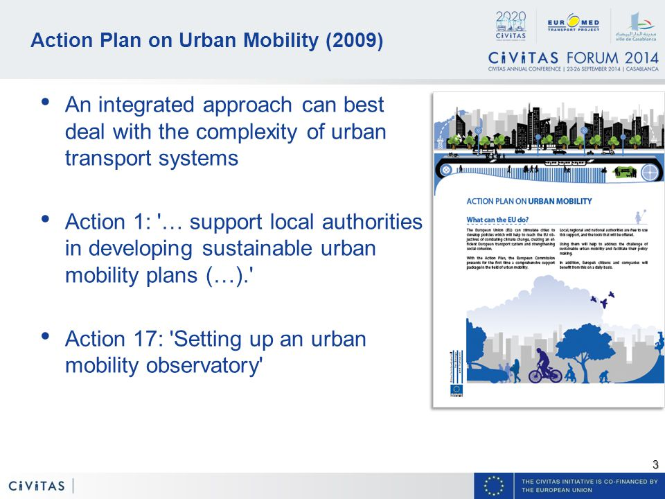 3 Action Plan on Urban Mobility (2009) An integrated approach can best deal with the complexity of urban transport systems Action 1: … support local authorities in developing sustainable urban mobility plans (…). Action 17: Setting up an urban mobility observatory