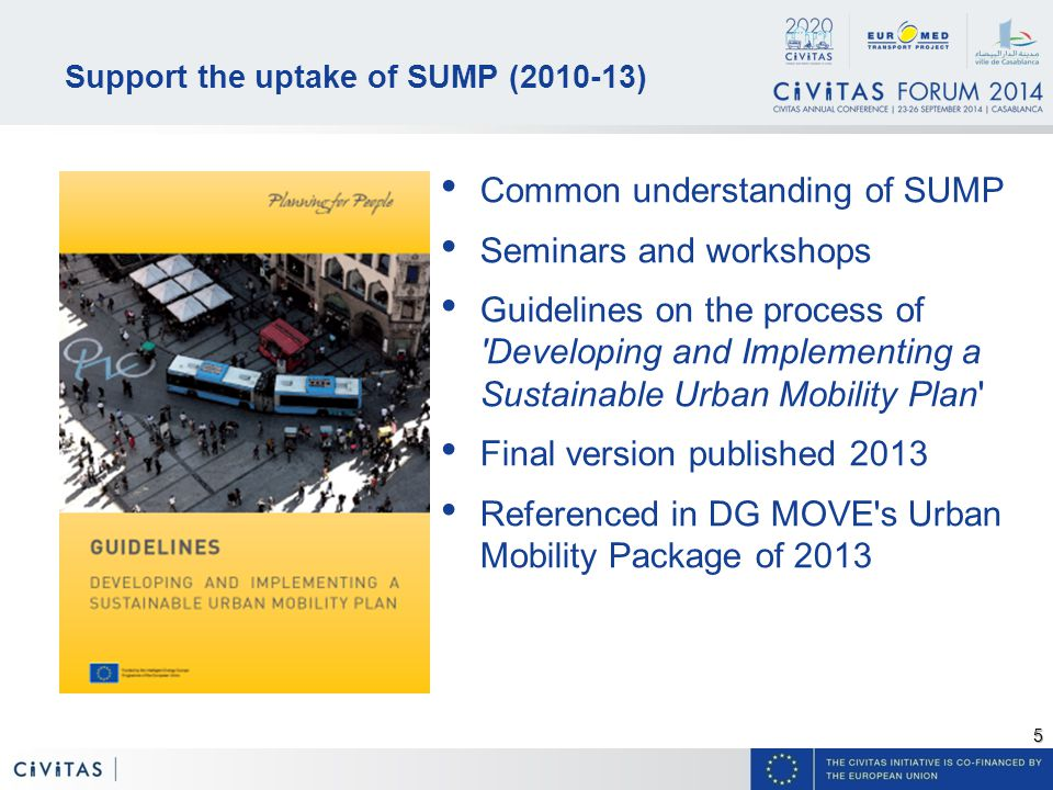 5 Support the uptake of SUMP ( ) Common understanding of SUMP Seminars and workshops Guidelines on the process of Developing and Implementing a Sustainable Urban Mobility Plan Final version published 2013 Referenced in DG MOVE s Urban Mobility Package of 2013