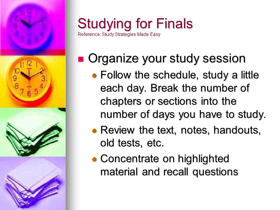 Studying for Finals Reference: Study Strategies Made Easy Organize your study session Organize your study session Follow the schedule, study a little each day.