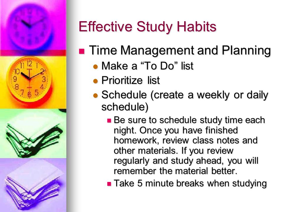 Effective Study Habits Time Management and Planning Time Management and Planning Make a To Do list Make a To Do list Prioritize list Prioritize list Schedule (create a weekly or daily schedule) Schedule (create a weekly or daily schedule) Be sure to schedule study time each night.