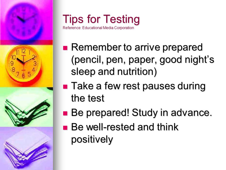Tips for Testing Reference: Educational Media Corporation Remember to arrive prepared (pencil, pen, paper, good night's sleep and nutrition) Remember to arrive prepared (pencil, pen, paper, good night's sleep and nutrition) Take a few rest pauses during the test Take a few rest pauses during the test Be prepared.