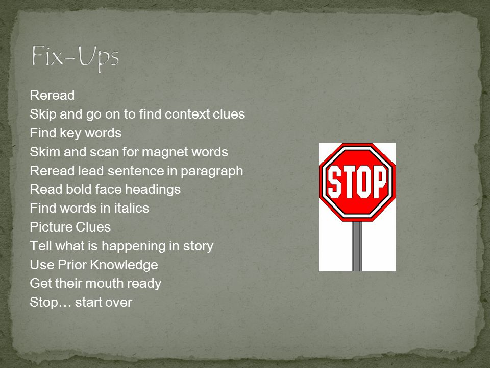 Reread Skip and go on to find context clues Find key words Skim and scan for magnet words Reread lead sentence in paragraph Read bold face headings Find words in italics Picture Clues Tell what is happening in story Use Prior Knowledge Get their mouth ready Stop… start over