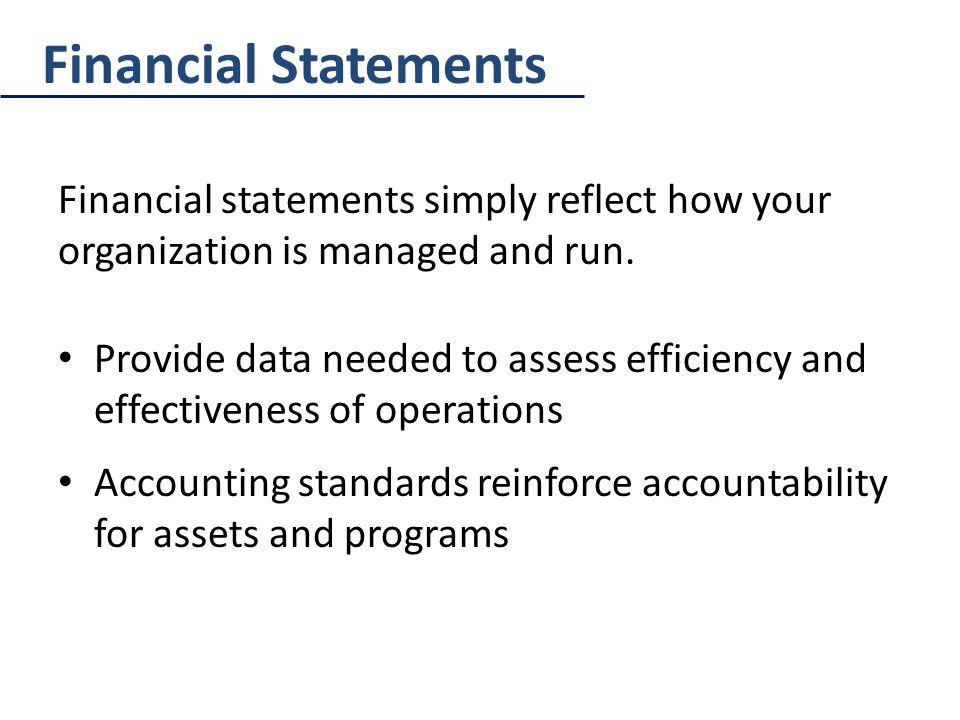 Financial Statements Financial statements simply reflect how your organization is managed and run.