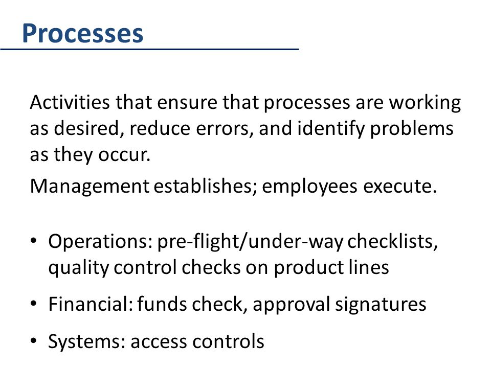 Processes Activities that ensure that processes are working as desired, reduce errors, and identify problems as they occur.