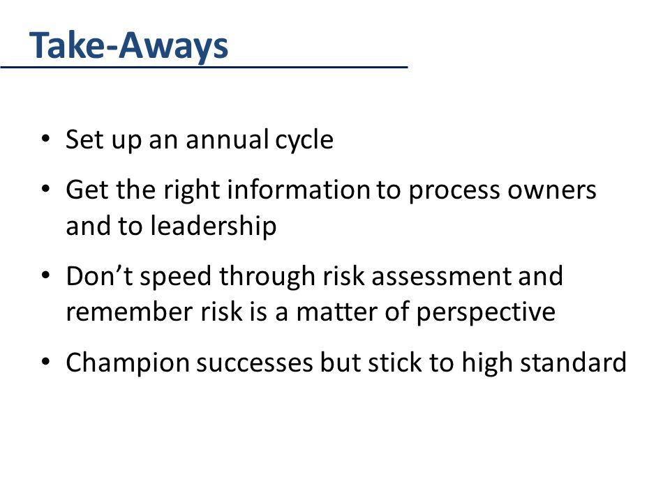 Take-Aways Set up an annual cycle Get the right information to process owners and to leadership Don't speed through risk assessment and remember risk is a matter of perspective Champion successes but stick to high standard