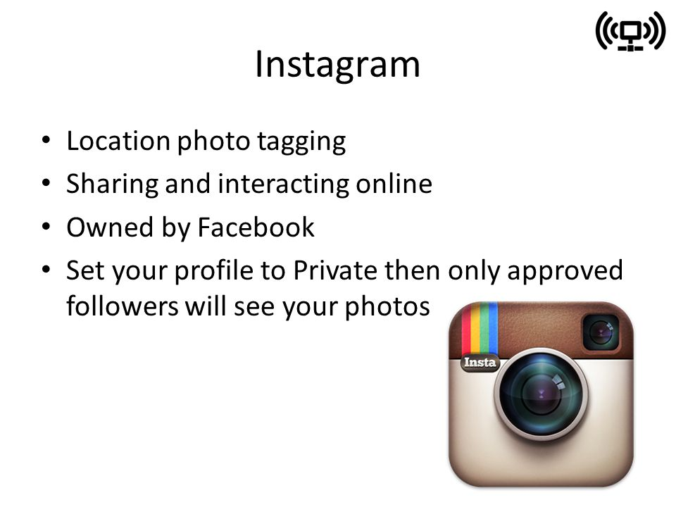 Instagram Location photo tagging Sharing and interacting online Owned by Facebook Set your profile to Private then only approved followers will see your photos
