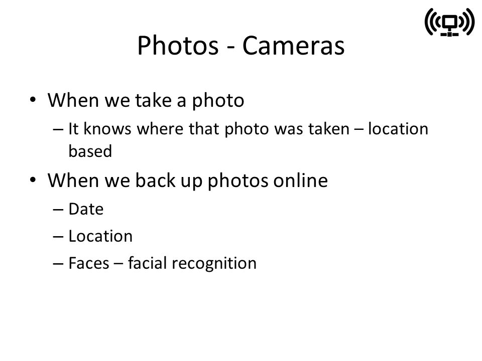 Photos - Cameras When we take a photo – It knows where that photo was taken – location based When we back up photos online – Date – Location – Faces – facial recognition