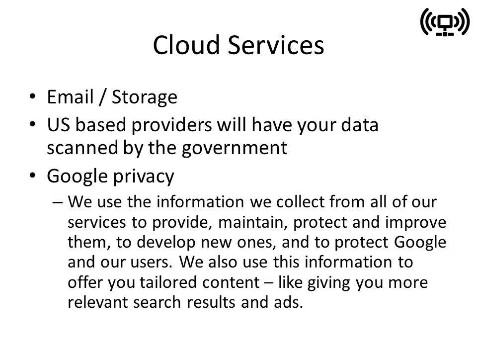 Cloud Services  / Storage US based providers will have your data scanned by the government Google privacy – We use the information we collect from all of our services to provide, maintain, protect and improve them, to develop new ones, and to protect Google and our users.