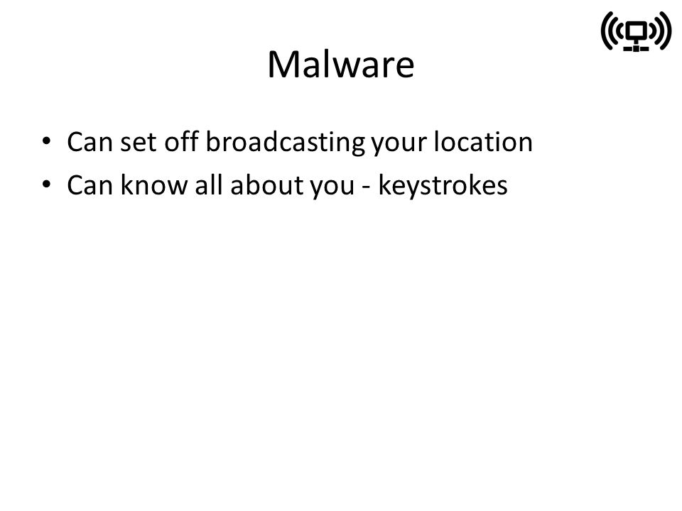 Malware Can set off broadcasting your location Can know all about you - keystrokes