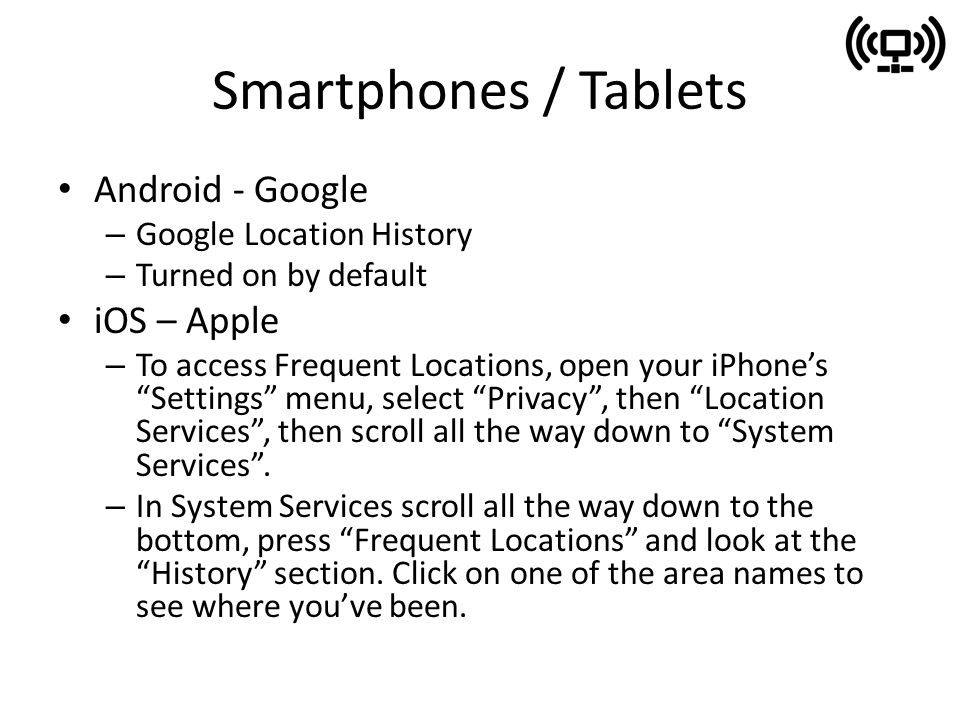 Smartphones / Tablets Android - Google – Google Location History – Turned on by default iOS – Apple – To access Frequent Locations, open your iPhone's Settings menu, select Privacy , then Location Services , then scroll all the way down to System Services .