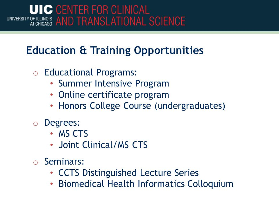 Education & Training Opportunities o Educational Programs: Summer Intensive Program Online certificate program Honors College Course (undergraduates) o Degrees: MS CTS Joint Clinical/MS CTS o Seminars: CCTS Distinguished Lecture Series Biomedical Health Informatics Colloquium