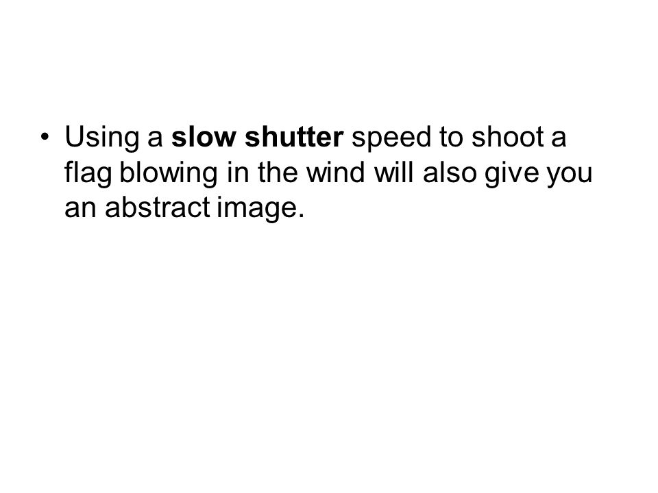 Using a slow shutter speed to shoot a flag blowing in the wind will also give you an abstract image.