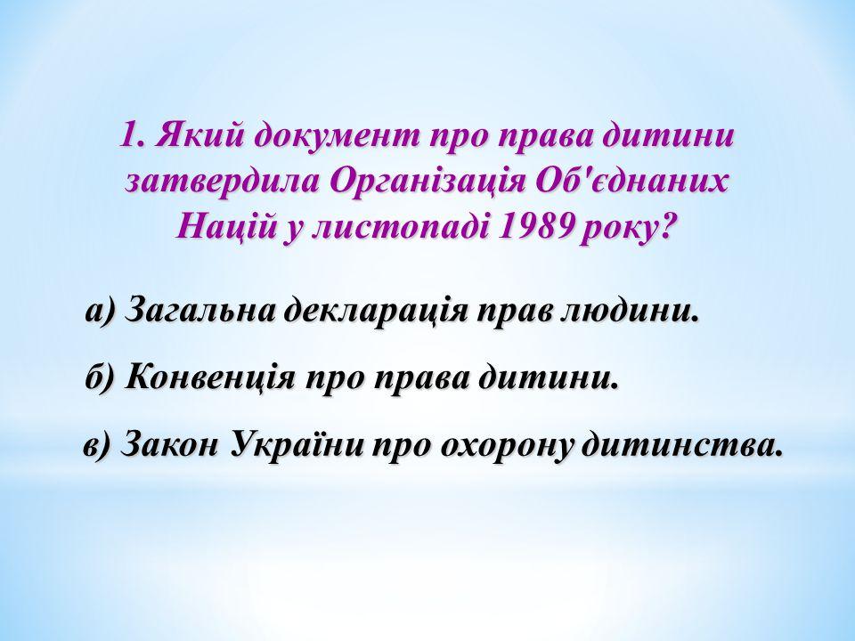 1. Який документ про права дитини затвердила Організація Об'єднаних Націй у листопаді 1989 року? а) Загальна декларація прав людини. б) Конвенція про