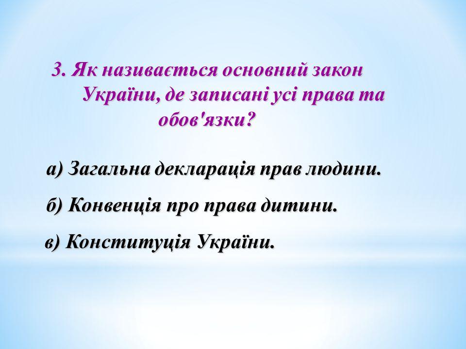 3. Як називається основний закон України, де записані усі права та обов'язки? України, де записані усі права та обов'язки? а) Загальна декларація прав