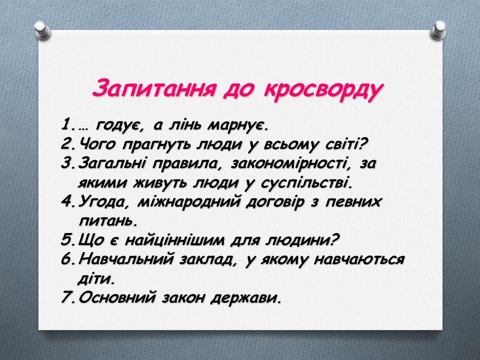 Запитання до кросворду 1.… годує, а лінь марнує. 2.Чого прагнуть люди у всьому світі? 3.Загальні правила, закономірності, за якими живуть люди у суспі
