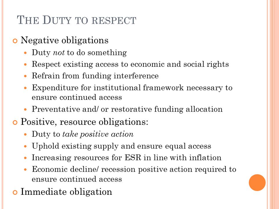 T HE D UTY TO RESPECT Negative obligations Duty not to do something Respect existing access to economic and social rights Refrain from funding interference Expenditure for institutional framework necessary to ensure continued access Preventative and/ or restorative funding allocation Positive, resource obligations: Duty to take positive action Uphold existing supply and ensure equal access Increasing resources for ESR in line with inflation Economic decline/ recession positive action required to ensure continued access Immediate obligation