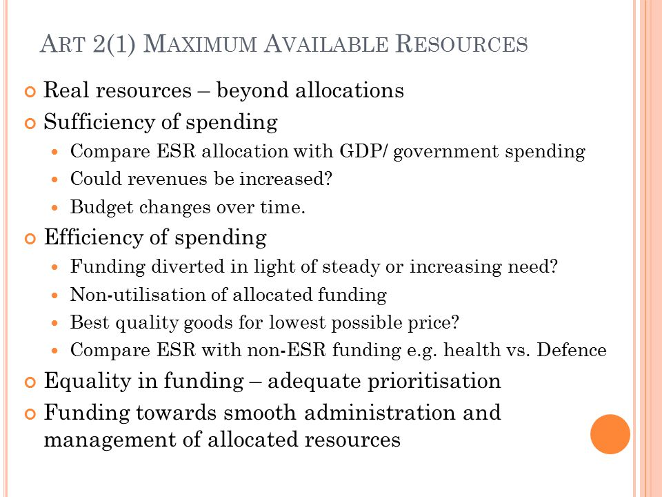 A RT 2(1) M AXIMUM A VAILABLE R ESOURCES Real resources – beyond allocations Sufficiency of spending Compare ESR allocation with GDP/ government spending Could revenues be increased.