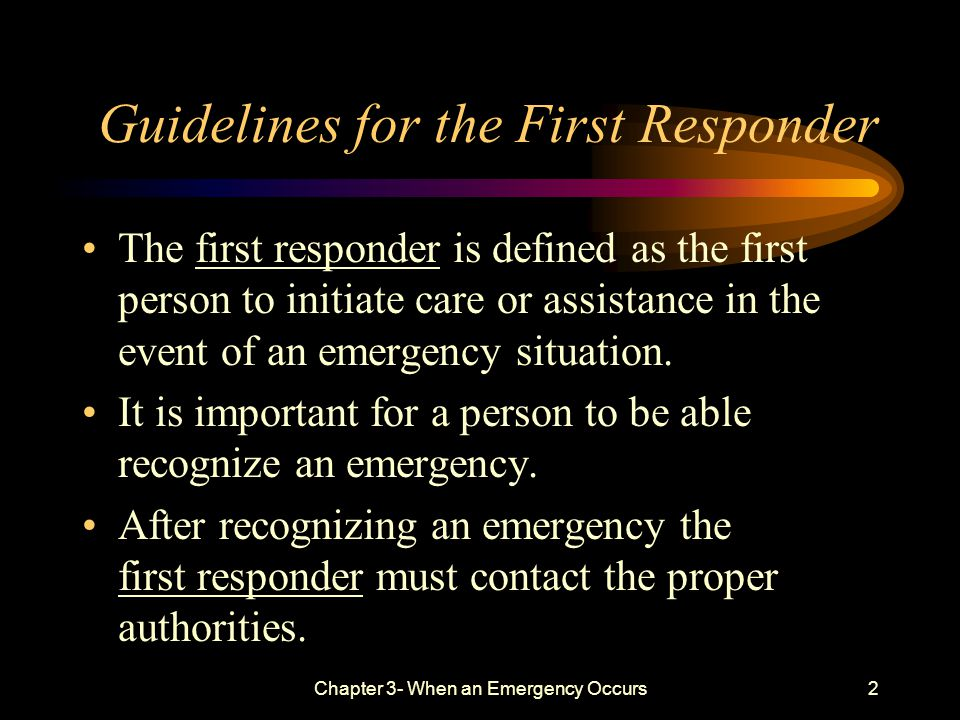 Chapter 3- When an Emergency Occurs2 Guidelines for the First Responder The first responder is defined as the first person to initiate care or assistance in the event of an emergency situation.