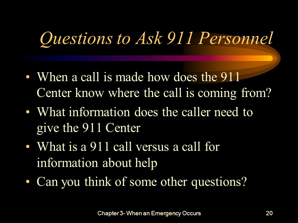 Chapter 3- When an Emergency Occurs20 Questions to Ask 911 Personnel When a call is made how does the 911 Center know where the call is coming from.