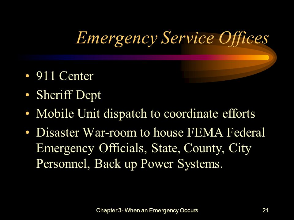 Chapter 3- When an Emergency Occurs21 Emergency Service Offices 911 Center Sheriff Dept Mobile Unit dispatch to coordinate efforts Disaster War-room to house FEMA Federal Emergency Officials, State, County, City Personnel, Back up Power Systems.