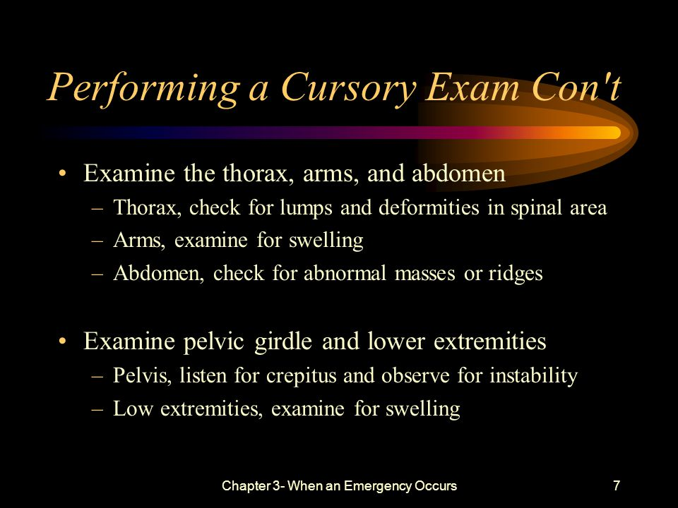 Chapter 3- When an Emergency Occurs7 Performing a Cursory Exam Con t Examine the thorax, arms, and abdomen –Thorax, check for lumps and deformities in spinal area –Arms, examine for swelling –Abdomen, check for abnormal masses or ridges Examine pelvic girdle and lower extremities –Pelvis, listen for crepitus and observe for instability –Low extremities, examine for swelling
