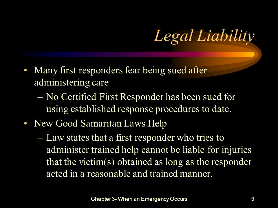 Chapter 3- When an Emergency Occurs9 Legal Liability Many first responders fear being sued after administering care –No Certified First Responder has been sued for using established response procedures to date.