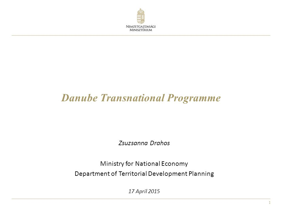 1 Danube Transnational Programme Zsuzsanna Drahos Ministry for National Economy Department of Territorial Development Planning 17 April 2015