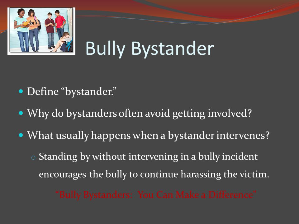 Bully Bystander Define bystander. Why do bystanders often avoid getting involved.