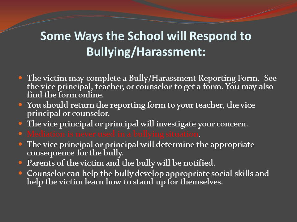 Some Ways the School will Respond to Bullying/Harassment: The victim may complete a Bully/Harassment Reporting Form.
