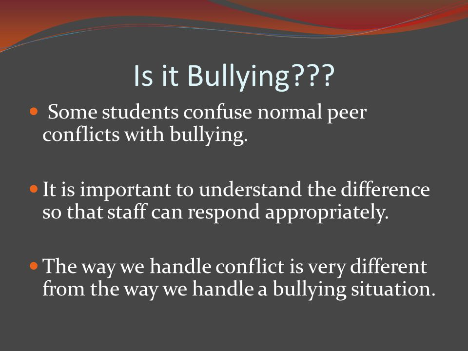 Is it Bullying . Some students confuse normal peer conflicts with bullying.
