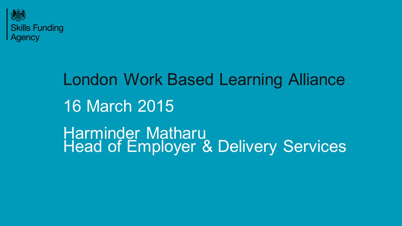 London Work Based Learning Alliance 16 March 2015 Harminder Matharu Head of Employer & Delivery Services