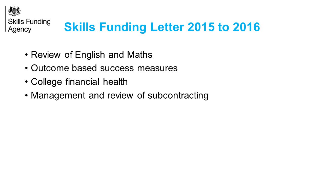 Skills Funding Letter 2015 to 2016 Review of English and Maths Outcome based success measures College financial health Management and review of subcontracting
