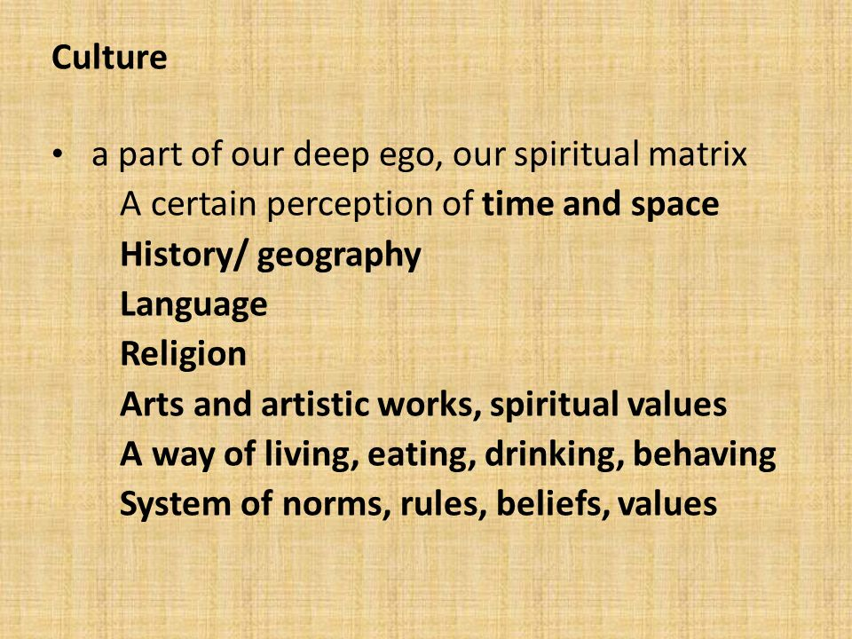 Culture a part of our deep ego, our spiritual matrix A certain perception of time and space History/ geography Language Religion Arts and artistic works, spiritual values A way of living, eating, drinking, behaving System of norms, rules, beliefs, values