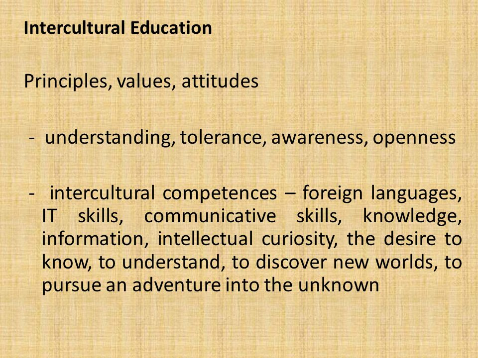 Intercultural Education Principles, values, attitudes - understanding, tolerance, awareness, openness - intercultural competences – foreign languages, IT skills, communicative skills, knowledge, information, intellectual curiosity, the desire to know, to understand, to discover new worlds, to pursue an adventure into the unknown