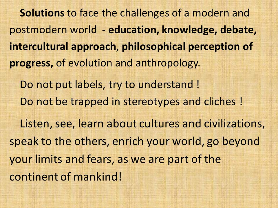 Solutions to face the challenges of a modern and postmodern world - education, knowledge, debate, intercultural approach, philosophical perception of progress, of evolution and anthropology.