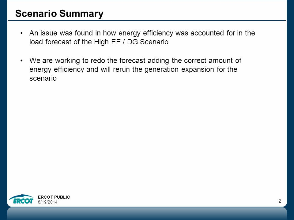 ERCOT PUBLIC 8/19/ Scenario Summary An issue was found in how energy efficiency was accounted for in the load forecast of the High EE / DG Scenario We are working to redo the forecast adding the correct amount of energy efficiency and will rerun the generation expansion for the scenario