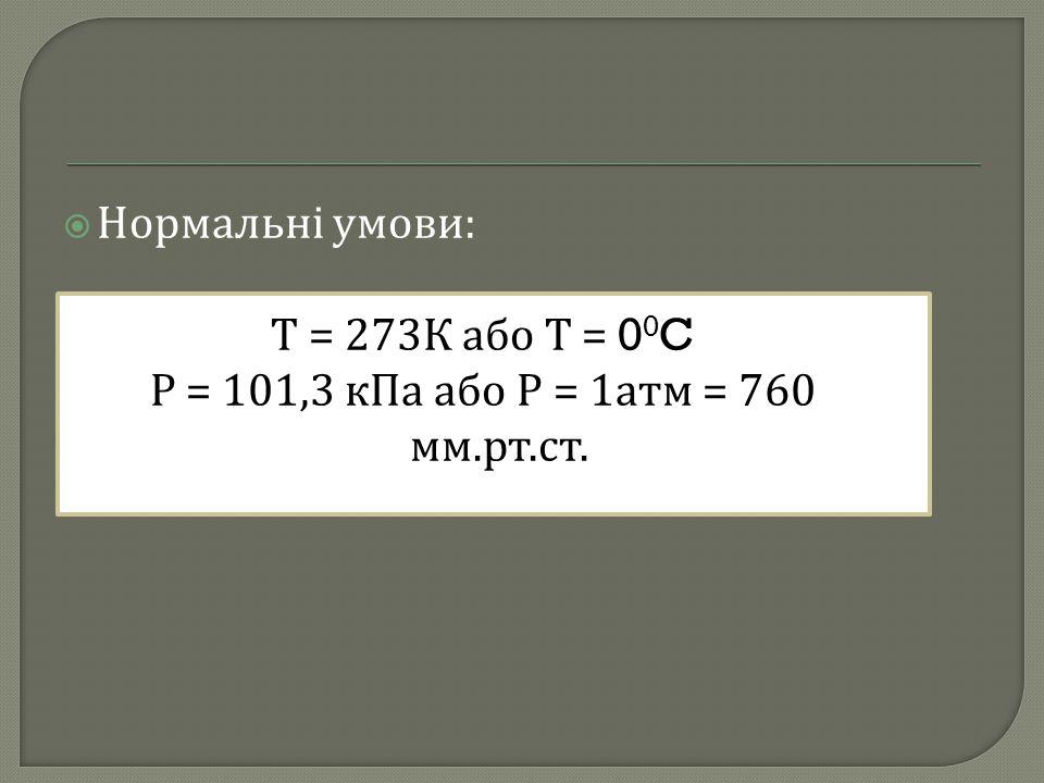  Нормальні умови : Т = 273 К або Т = 0 0 C Р = 101,3 кПа або Р = 1 атм = 760 мм. рт. ст.