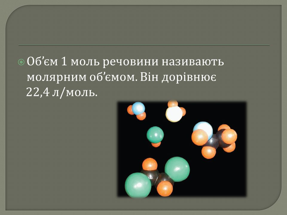  Об ' єм 1 моль речовини називають молярним об ' ємом. Він дорівнює 22,4 л / моль.