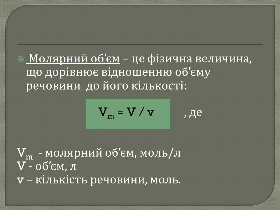  Молярний об ' єм – це фізична величина, що дорівнює відношенню об ' єму речовини до його кількості : V m = V / v, де V m - молярний об ' єм, моль /